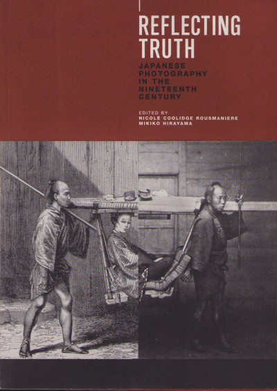 Reflecting Truth: Japanese Photography in the Nineteenth Century.
