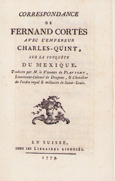 Correspondance de Fernand Cortès avec l'empereur Charles Quint sur la conquête du Mexique. Traduite par M. le Vicomte de Flavigny.