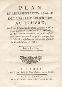 Plan et représentation exacte de la salle de Bourbon au Louvre, où se tint l'Assemblée des États-Généraux en 1614, gravé d'après un exemplaire de la Bibliothèque du Roi, avec le cérémonial qui y fut observé, pour donner une idée de ce qui sera pratiqué dans la Salle de Versailles, où doivent être assemblés les États-Généraux en 1789.