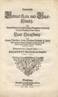 Patriotische Gedenck-Rede und Glück-Wunsch vor einem ganzen hochlöblichen Magistrat dieser dess heiligen römischen Reichs freyen Statt Strassburg, durch Georg Obrechten,… gehalten… den 13 Januarii anno 1659….