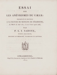 Essai sur les anévrismes du cœur; présenté et soutenu à la Faculté de médecine de Strasbourg, le mardi 26 août 1817, à trois heures après midi, par P. L. I. Sadoul, d'Epfig (Bas-Rhin).