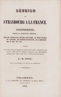 Réunion de Strasbourg à la France. Documents, pour la plupart inédits… Précédés d'une relation historique de ce qui s'est passé à Strasbourg de 1678 à 1682 avec un aperçu concernant les changements opérés dans cette ville par la domination française.